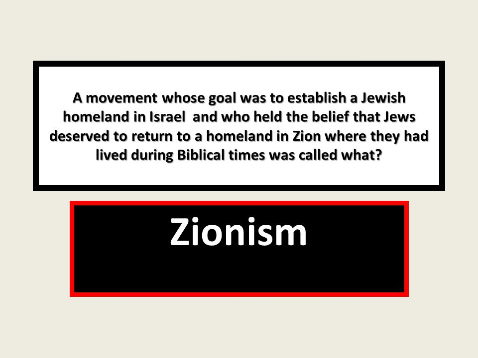A movement whose goal was to establish a Jewish homeland in Israel and who held the belief that Jews deserved to return to a homeland in Zion where they had lived during Biblical times was called what.