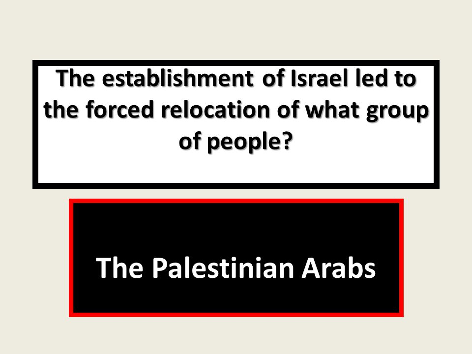 The establishment of Israel led to the forced relocation of what group of people.