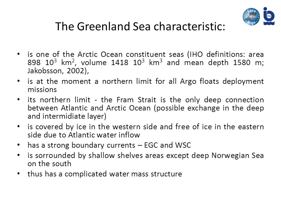 The Greenland Sea characteristic: is one of the Arctic Ocean constituent seas (IHO definitions: area km 2, volume km 3 and mean depth 1580 m; Jakobsson, 2002), is at the moment a northern limit for all Argo floats deployment missions its northern limit - the Fram Strait is the only deep connection between Atlantic and Arctic Ocean (possible exchange in the deep and intermidiate layer) is covered by ice in the western side and free of ice in the eastern side due to Atlantic water inflow has a strong boundary currents – EGC and WSC is sorrounded by shallow shelves areas except deep Norwegian Sea on the south thus has a complicated water mass structure