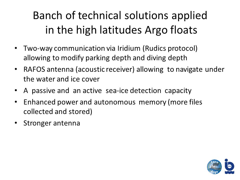 Banch of technical solutions applied in the high latitudes Argo floats Two-way communication via Iridium (Rudics protocol) allowing to modify parking depth and diving depth RAFOS antenna (acoustic receiver) allowing to navigate under the water and ice cover A passive and an active sea-ice detection capacity Enhanced power and autonomous memory (more files collected and stored) Stronger antenna