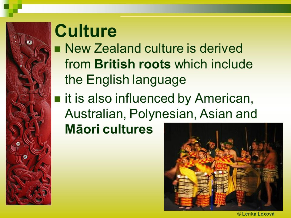 Culture New Zealand culture is derived from British roots which include the English language it is also influenced by American, Australian, Polynesian, Asian and Māori cultures