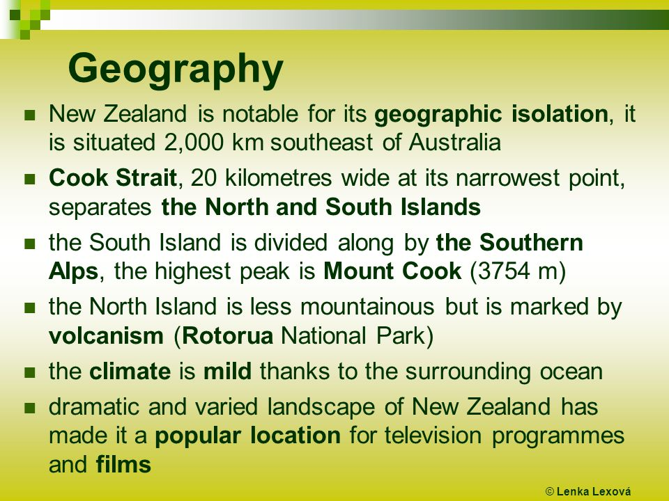 Geography New Zealand is notable for its geographic isolation, it is situated 2,000 km southeast of Australia Cook Strait, 20 kilometres wide at its narrowest point, separates the North and South Islands the South Island is divided along by the Southern Alps, the highest peak is Mount Cook (3754 m) the North Island is less mountainous but is marked by volcanism (Rotorua National Park) the climate is mild thanks to the surrounding ocean dramatic and varied landscape of New Zealand has made it a popular location for television programmes and films