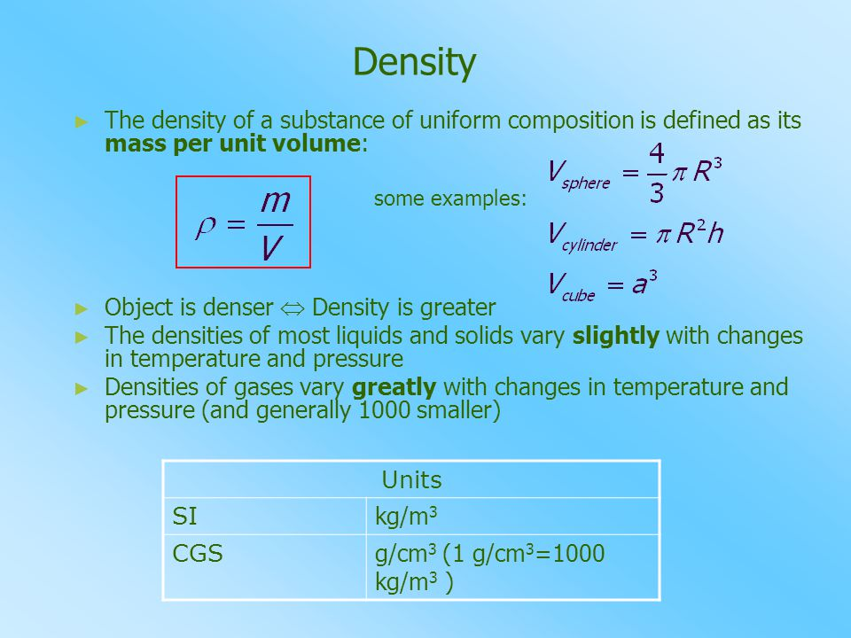 Density ► ► The density of a substance of uniform composition is defined as its mass per unit volume: some examples: ► ► Object is denser  Density is greater ► ► The densities of most liquids and solids vary slightly with changes in temperature and pressure ► ► Densities of gases vary greatly with changes in temperature and pressure (and generally 1000 smaller) Units SI kg/m 3 CGS g/cm 3 ( 1 g/cm 3 =1000 kg/m 3 )