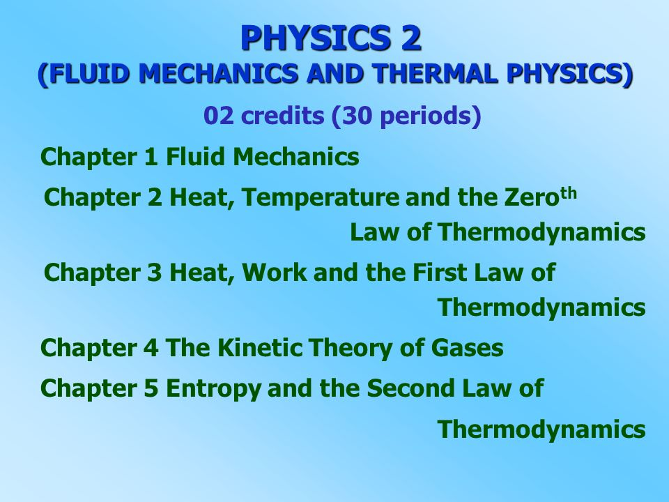 PHYSICS 2 (FLUID MECHANICS AND THERMAL PHYSICS) 02 credits (30 periods) Chapter 1 Fluid Mechanics Chapter 2 Heat, Temperature and the Zero th Law of T