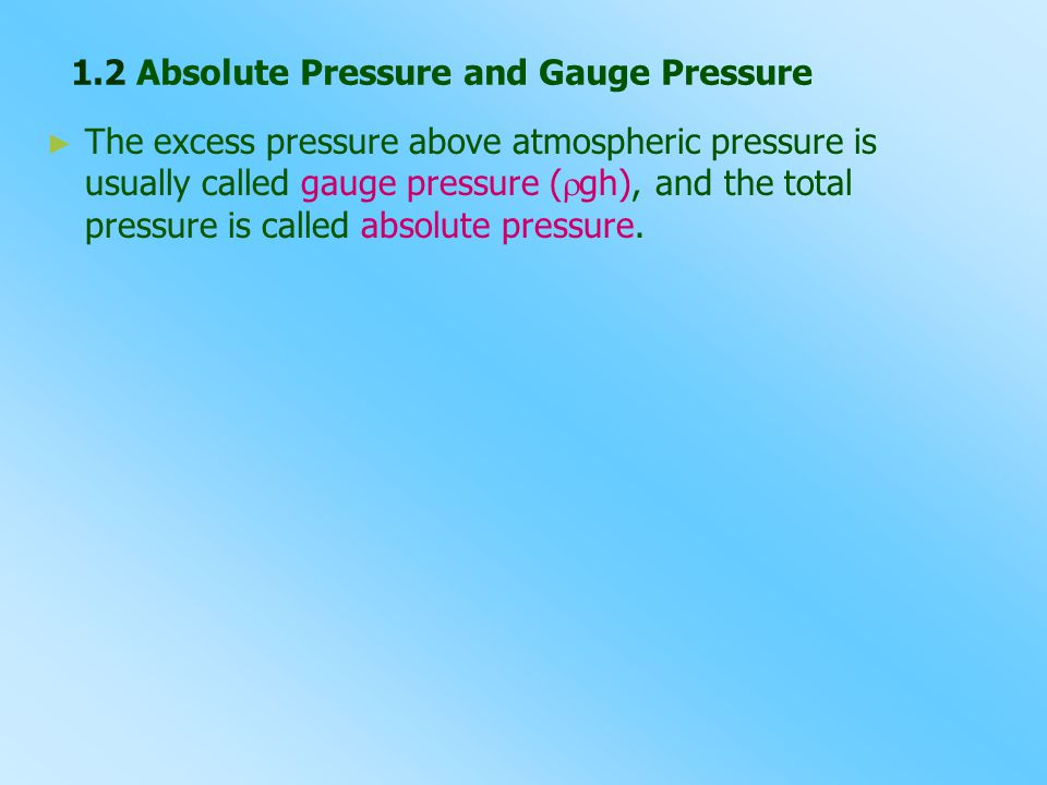 1.2 Absolute Pressure and Gauge Pressure ► ► The excess pressure above atmospheric pressure is usually called gauge pressure (  gh), and the total pr