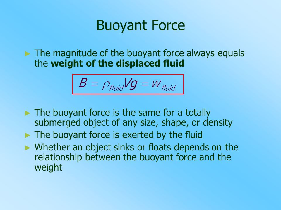 Buoyant Force ► ► The magnitude of the buoyant force always equals the weight of the displaced fluid ► ► The buoyant force is the same for a totally s