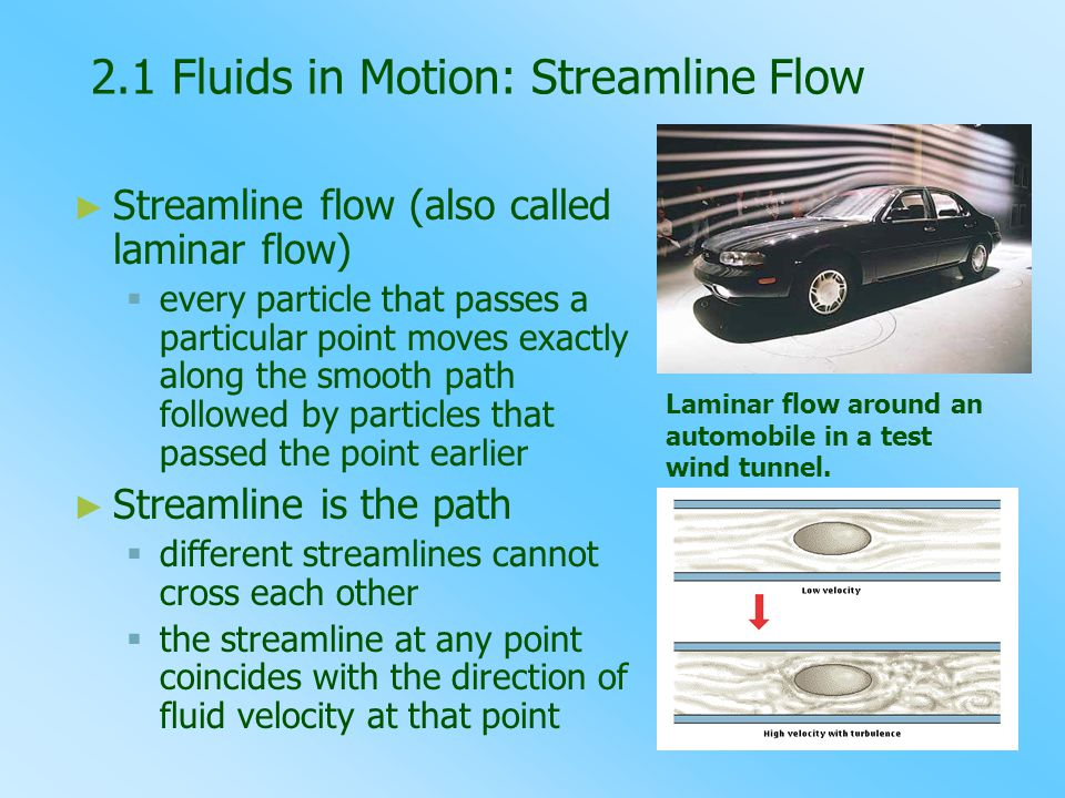 2.1 Fluids in Motion: Streamline Flow ► ► Streamline flow (also called laminar flow)   every particle that passes a particular point moves exactly along the smooth path followed by particles that passed the point earlier ► ► Streamline is the path   different streamlines cannot cross each other   the streamline at any point coincides with the direction of fluid velocity at that point Laminar flow around an automobile in a test wind tunnel.