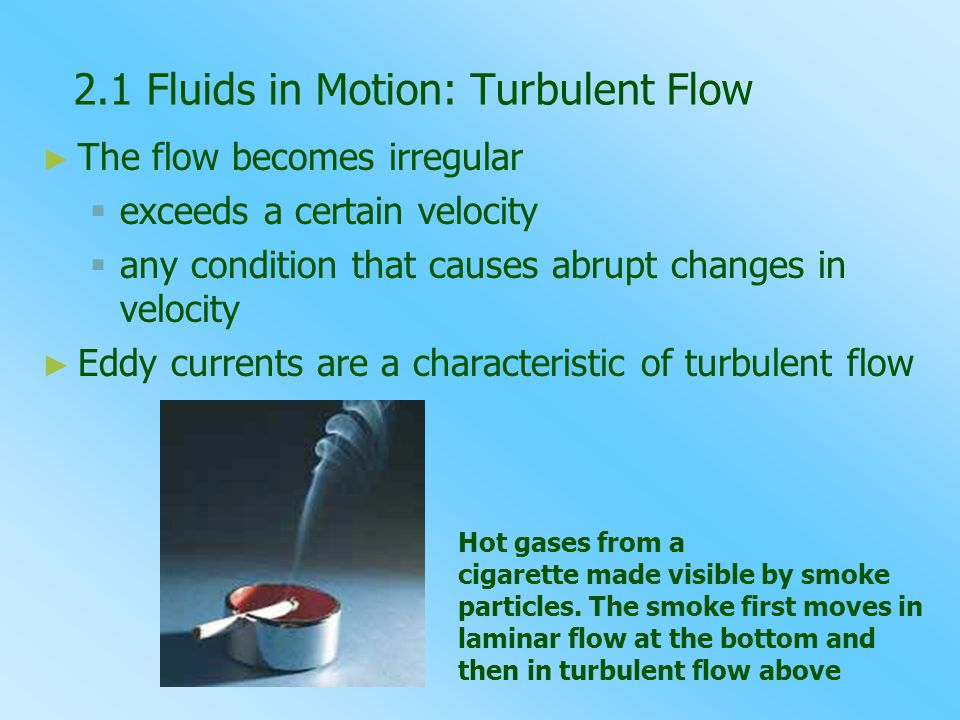 2.1 Fluids in Motion: Turbulent Flow ► ► The flow becomes irregular   exceeds a certain velocity   any condition that causes abrupt changes in velocity ► ► Eddy currents are a characteristic of turbulent flow Hot gases from a cigarette made visible by smoke particles.