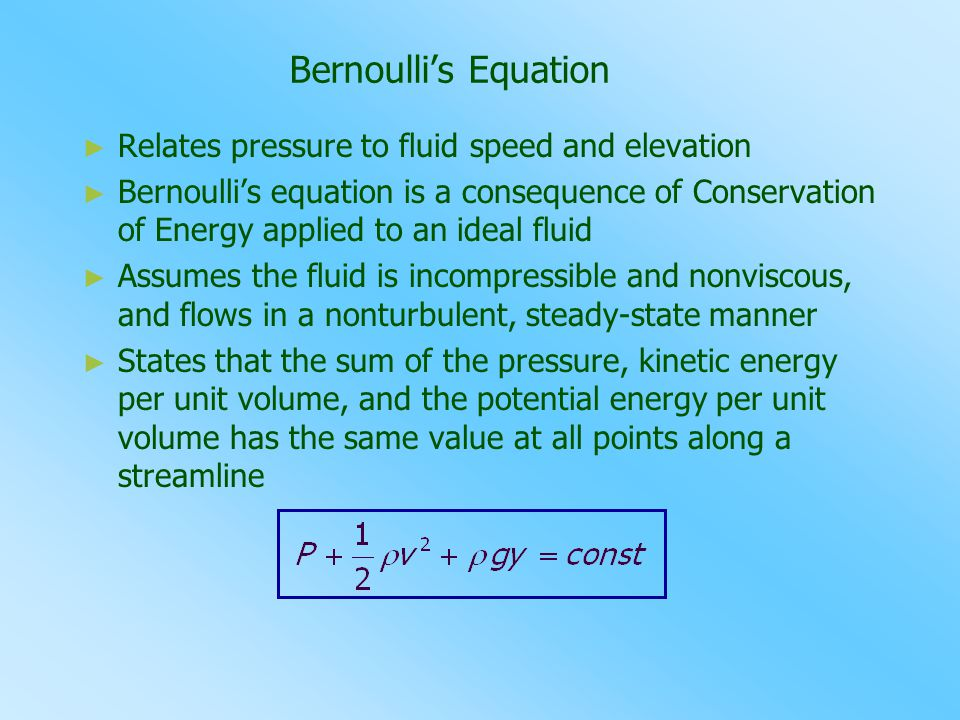Bernoulli's Equation ► ► Relates pressure to fluid speed and elevation ► ► Bernoulli's equation is a consequence of Conservation of Energy applied to