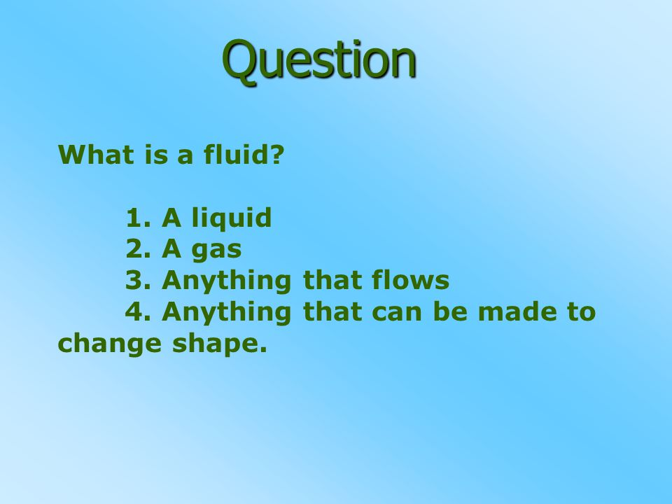 Question What is a fluid? 1. A liquid 2. A gas 3. Anything that flows 4. Anything that can be made to change shape.