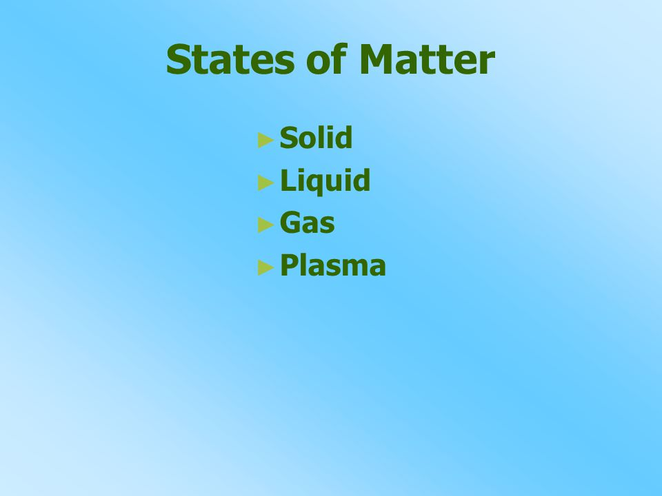 States of Matter ► ► Solid ► ► Liquid ► ► Gas ► ► Plasma