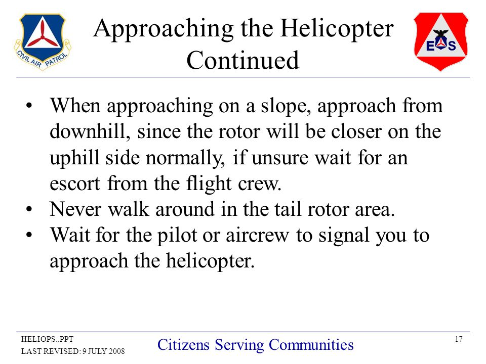 17HELIOPS..PPT LAST REVISED: 9 JULY 2008 Citizens Serving Communities Approaching the Helicopter Continued When approaching on a slope, approach from downhill, since the rotor will be closer on the uphill side normally, if unsure wait for an escort from the flight crew.