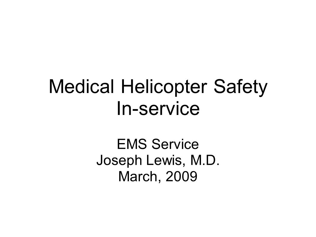 Medical Helicopter Safety In-service EMS Service Joseph Lewis, M.D. March, 2009