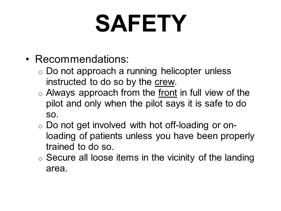 SAFETY Recommendations: o Do not approach a running helicopter unless instructed to do so by the crew.
