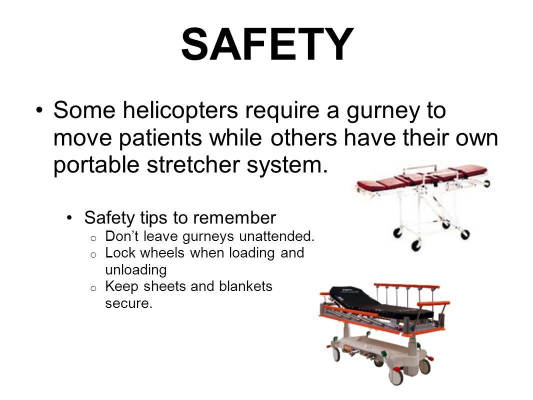 SAFETY Some helicopters require a gurney to move patients while others have their own portable stretcher system.