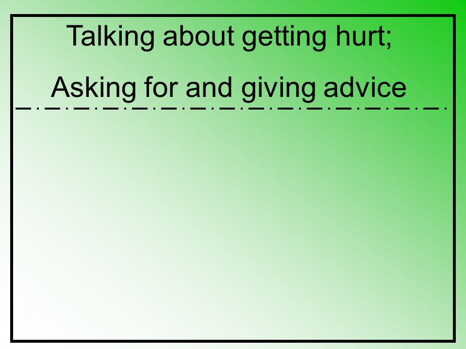 Talking about getting hurt; Asking for and giving advice