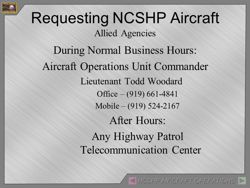 During Normal Business Hours: Aircraft Operations Unit Commander Lieutenant Todd Woodard Office – (919) Mobile – (919) After Hours: Any Highway Patrol Telecommunication Center Requesting NCSHP Aircraft Allied Agencies
