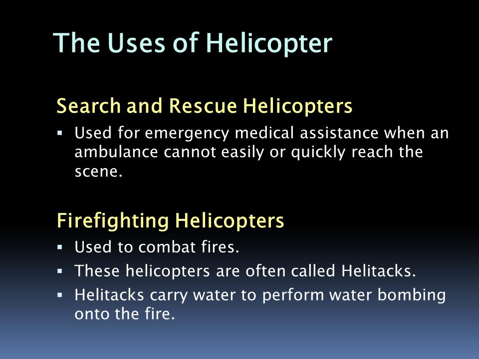 The Uses of Helicopter Search and Rescue Helicopters  Used for emergency medical assistance when an ambulance cannot easily or quickly reach the scene.