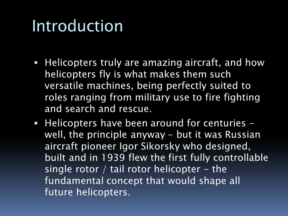 Introduction  Helicopters truly are amazing aircraft, and how helicopters fly is what makes them such versatile machines, being perfectly suited to roles ranging from military use to fire fighting and search and rescue.