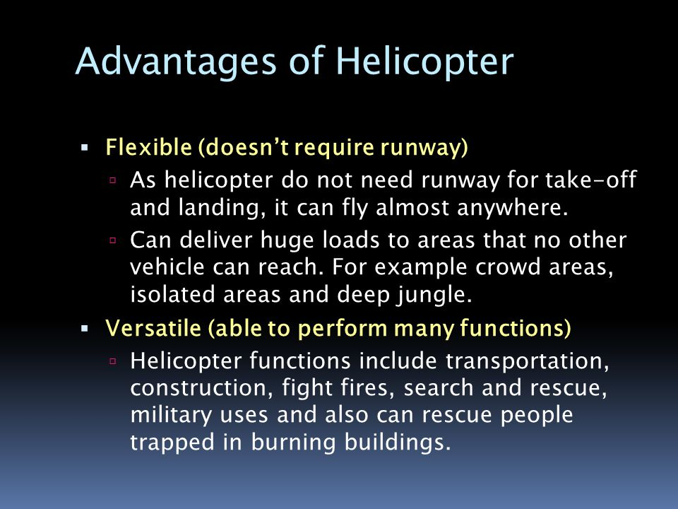  Flexible (doesn't require runway)  As helicopter do not need runway for take-off and landing, it can fly almost anywhere.