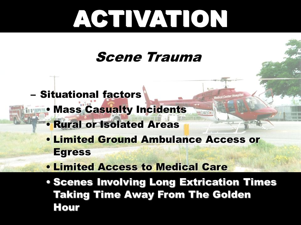ACTIVATION Scene Trauma –Situational factors Mass Casualty IncidentsMass Casualty Incidents Rural or Isolated AreasRural or Isolated Areas Limited Ground Ambulance Access or EgressLimited Ground Ambulance Access or Egress Limited Access to Medical CareLimited Access to Medical Care Scenes Involving Long Extrication Times Taking Time Away From The Golden HourScenes Involving Long Extrication Times Taking Time Away From The Golden Hour