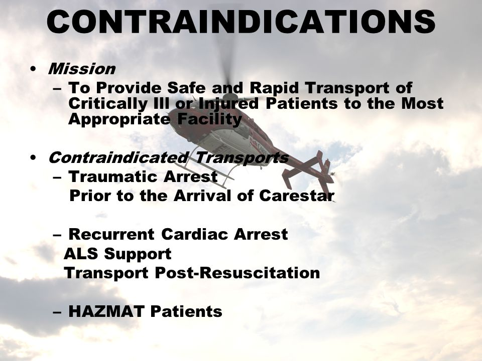 CONTRAINDICATIONS Mission –To Provide Safe and Rapid Transport of Critically Ill or Injured Patients to the Most Appropriate Facility Contraindicated Transports –Traumatic Arrest Prior to the Arrival of Carestar –Recurrent Cardiac Arrest ALS Support Transport Post-Resuscitation –HAZMAT Patients