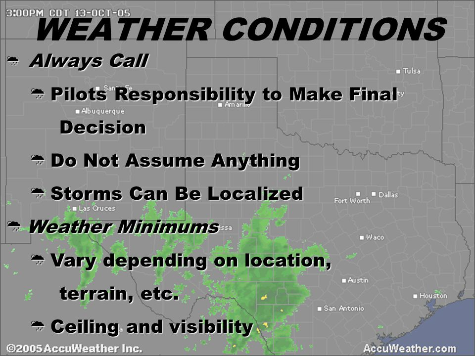 WEATHER CONDITIONS  Always Call  Pilots Responsibility to Make Final Decision Decision  Do Not Assume Anything  Storms Can Be Localized  Weather Minimums  Vary depending on location, terrain, etc.