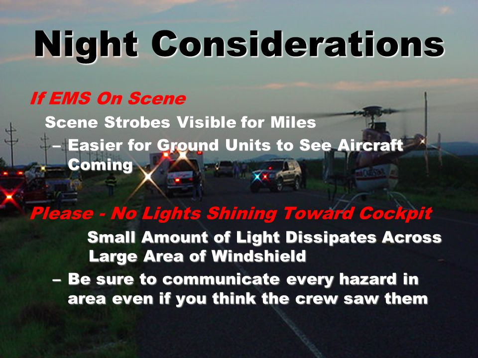 Night Considerations If EMS On Scene Scene Strobes Visible for Miles Scene Strobes Visible for Miles –Easier for Ground Units to See Aircraft Coming Please - No Lights Shining Toward Cockpit Small Amount of Light Dissipates Across Large Area of Windshield Small Amount of Light Dissipates Across Large Area of Windshield –Be sure to communicate every hazard in area even if you think the crew saw them