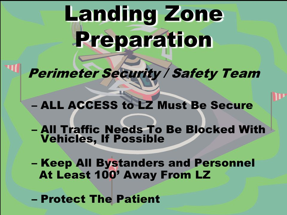 Landing Zone Preparation Perimeter Security / Safety Team –ALL ACCESS to LZ Must Be Secure –All Traffic Needs To Be Blocked With Vehicles, If Possible –Keep All Bystanders and Personnel At Least 100' Away From LZ –Protect The Patient