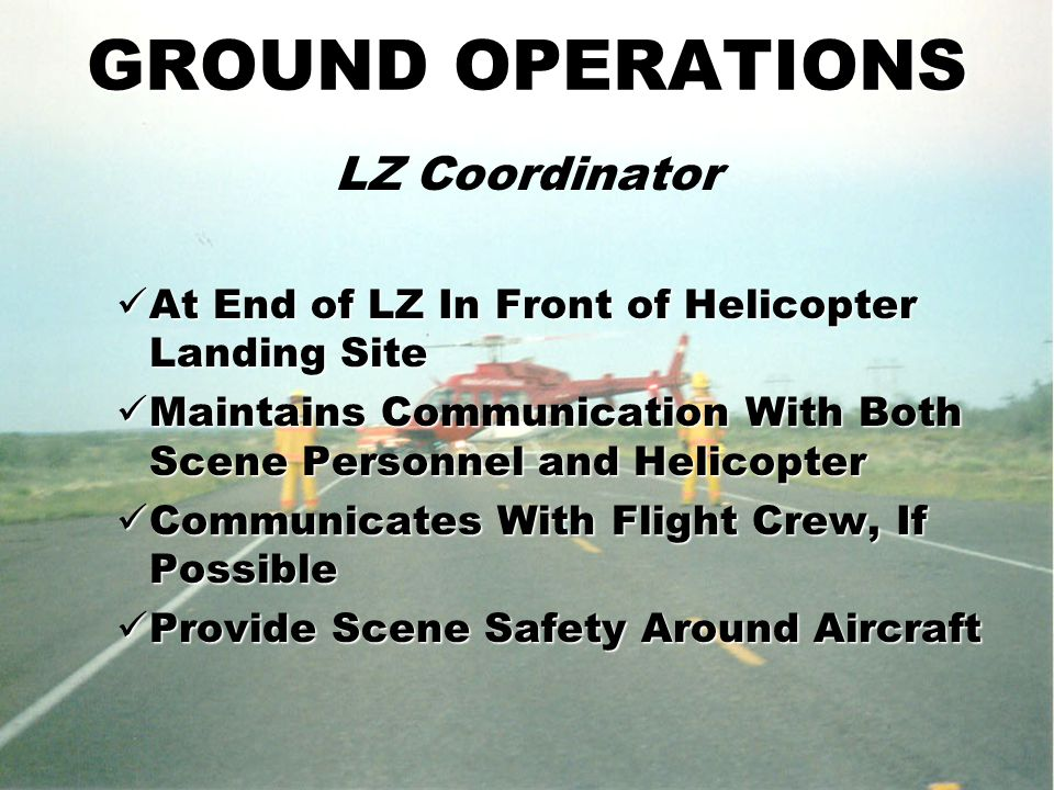 GROUND OPERATIONS LZ Coordinator At End of LZ In Front of Helicopter Landing Site At End of LZ In Front of Helicopter Landing Site Maintains Communication With Both Scene Personnel and Helicopter Maintains Communication With Both Scene Personnel and Helicopter Communicates With Flight Crew, If Possible Communicates With Flight Crew, If Possible Provide Scene Safety Around Aircraft Provide Scene Safety Around Aircraft