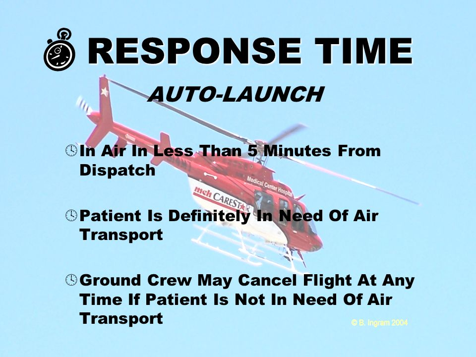 RESPONSE TIME AUTO-LAUNCH  In Air In Less Than 5 Minutes From Dispatch  Patient Is Definitely In Need Of Air Transport  Ground Crew May Cancel Flight At Any Time If Patient Is Not In Need Of Air Transport