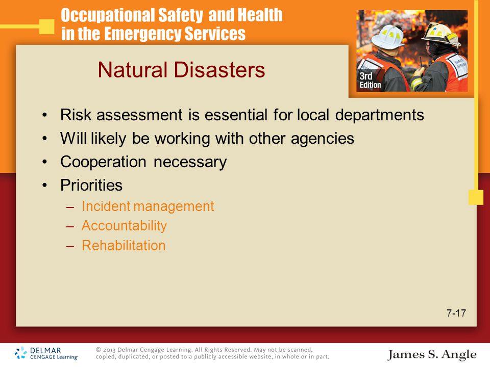 Natural Disasters Risk assessment is essential for local departments Will likely be working with other agencies Cooperation necessary Priorities –Incident management –Accountability –Rehabilitation 7-17