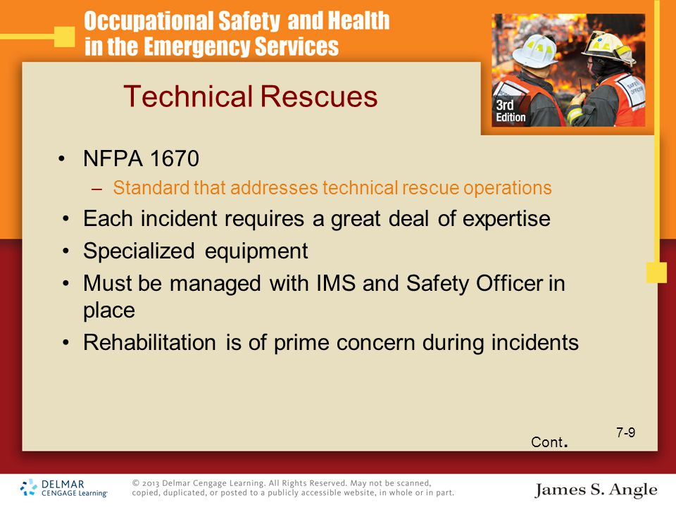 Technical Rescues NFPA 1670 –Standard that addresses technical rescue operations Each incident requires a great deal of expertise Specialized equipment Must be managed with IMS and Safety Officer in place Rehabilitation is of prime concern during incidents Cont.