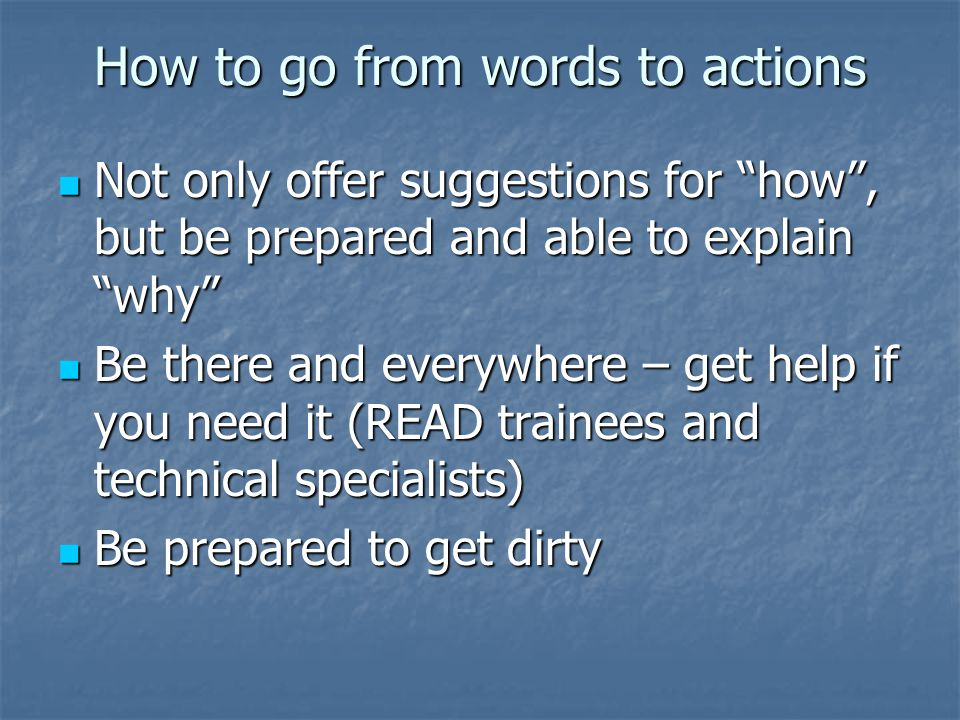 How to go from words to actions Not only offer suggestions for how , but be prepared and able to explain why Not only offer suggestions for how , but be prepared and able to explain why Be there and everywhere – get help if you need it (READ trainees and technical specialists) Be there and everywhere – get help if you need it (READ trainees and technical specialists) Be prepared to get dirty Be prepared to get dirty