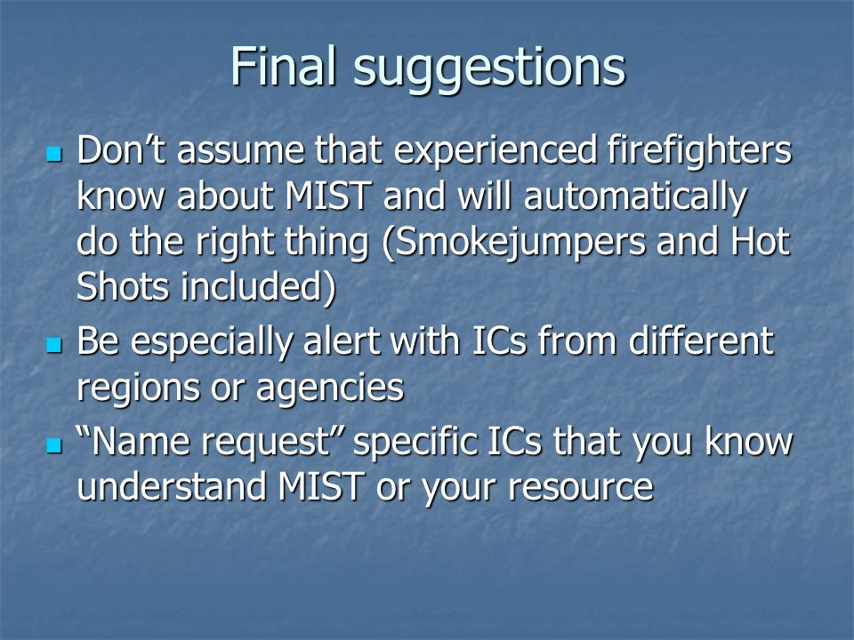 Final suggestions Don't assume that experienced firefighters know about MIST and will automatically do the right thing (Smokejumpers and Hot Shots included) Don't assume that experienced firefighters know about MIST and will automatically do the right thing (Smokejumpers and Hot Shots included) Be especially alert with ICs from different regions or agencies Be especially alert with ICs from different regions or agencies Name request specific ICs that you know understand MIST or your resource Name request specific ICs that you know understand MIST or your resource