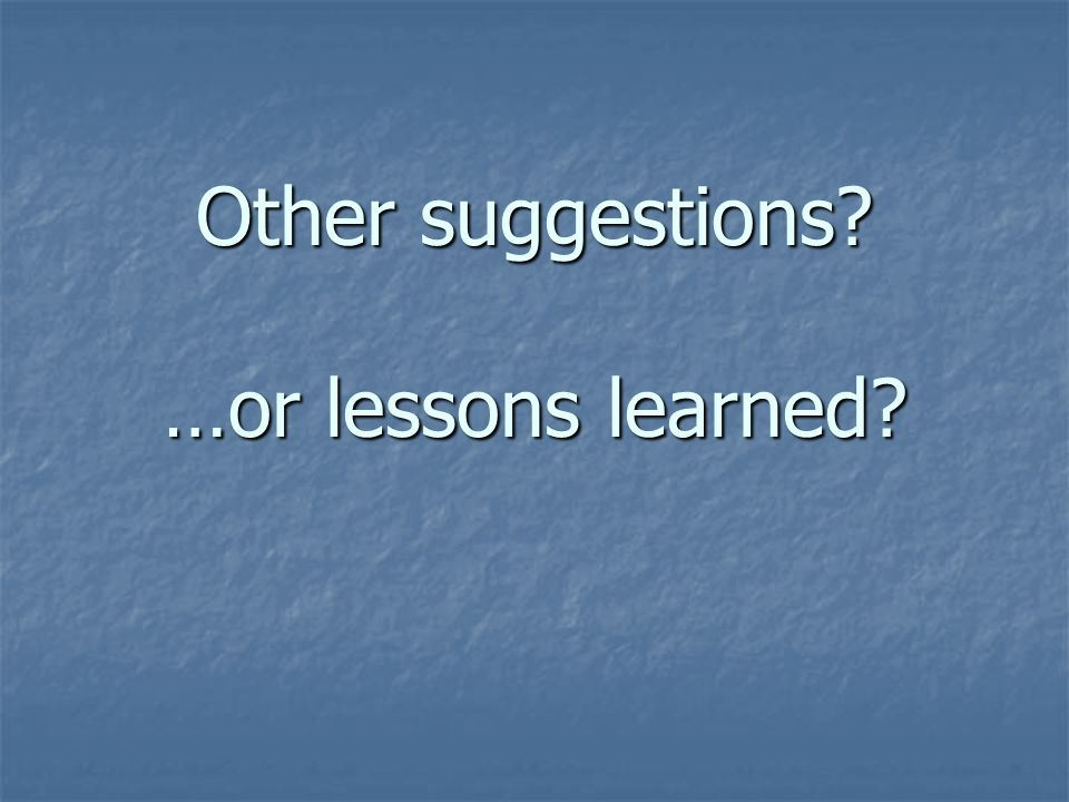 Other suggestions …or lessons learned