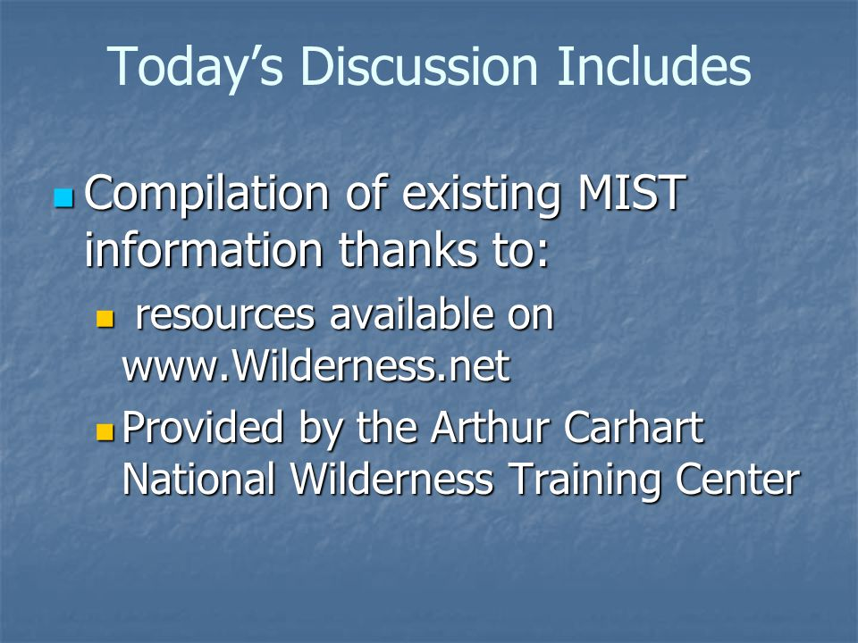 Today's Discussion Includes Compilation of existing MIST information thanks to: Compilation of existing MIST information thanks to: resources available on www.Wilderness.net resources available on www.Wilderness.net Provided by the Arthur Carhart National Wilderness Training Center Provided by the Arthur Carhart National Wilderness Training Center