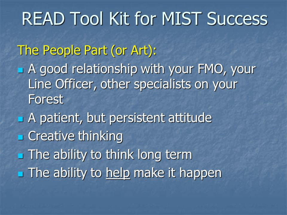 READ Tool Kit for MIST Success The People Part (or Art): A good relationship with your FMO, your Line Officer, other specialists on your Forest A good relationship with your FMO, your Line Officer, other specialists on your Forest A patient, but persistent attitude A patient, but persistent attitude Creative thinking Creative thinking The ability to think long term The ability to think long term The ability to help make it happen The ability to help make it happen