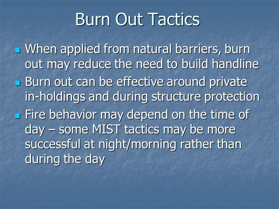 Burn Out Tactics When applied from natural barriers, burn out may reduce the need to build handline When applied from natural barriers, burn out may reduce the need to build handline Burn out can be effective around private in-holdings and during structure protection Burn out can be effective around private in-holdings and during structure protection Fire behavior may depend on the time of day – some MIST tactics may be more successful at night/morning rather than during the day Fire behavior may depend on the time of day – some MIST tactics may be more successful at night/morning rather than during the day