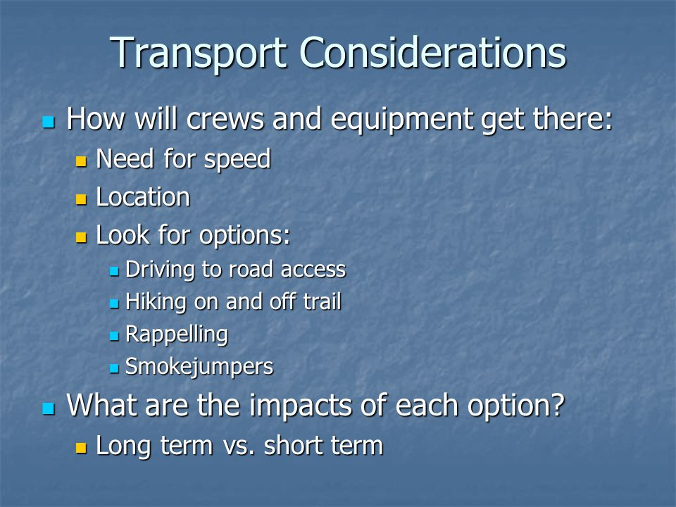 Transport Considerations How will crews and equipment get there: How will crews and equipment get there: Need for speed Need for speed Location Location Look for options: Look for options: Driving to road access Driving to road access Hiking on and off trail Hiking on and off trail Rappelling Rappelling Smokejumpers Smokejumpers What are the impacts of each option.