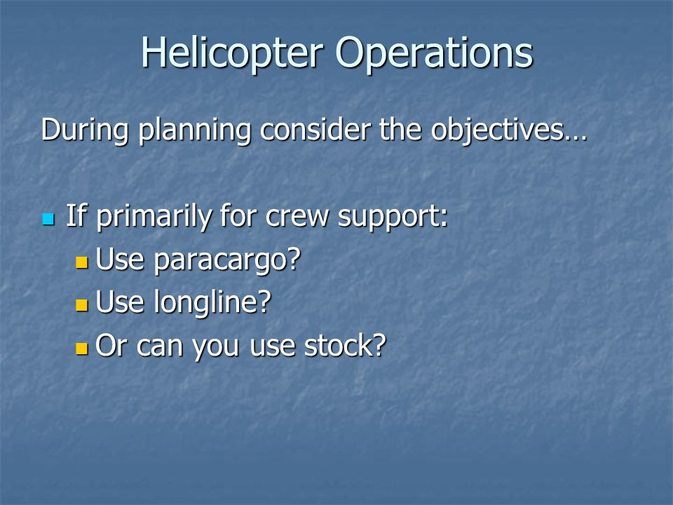 Helicopter Operations During planning consider the objectives… If primarily for crew support: If primarily for crew support: Use paracargo.