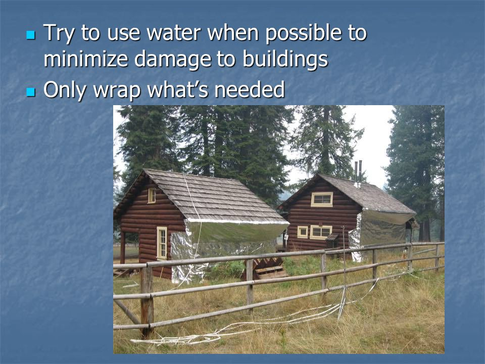 Try to use water when possible to minimize damage to buildings Try to use water when possible to minimize damage to buildings Only wrap what's needed Only wrap what's needed