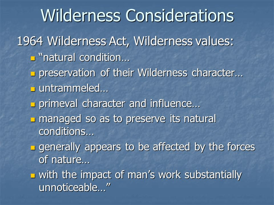 Wilderness Considerations 1964 Wilderness Act, Wilderness values: natural condition… natural condition… preservation of their Wilderness character… preservation of their Wilderness character… untrammeled… untrammeled… primeval character and influence… primeval character and influence… managed so as to preserve its natural conditions… managed so as to preserve its natural conditions… generally appears to be affected by the forces of nature… generally appears to be affected by the forces of nature… with the impact of man's work substantially unnoticeable… with the impact of man's work substantially unnoticeable…