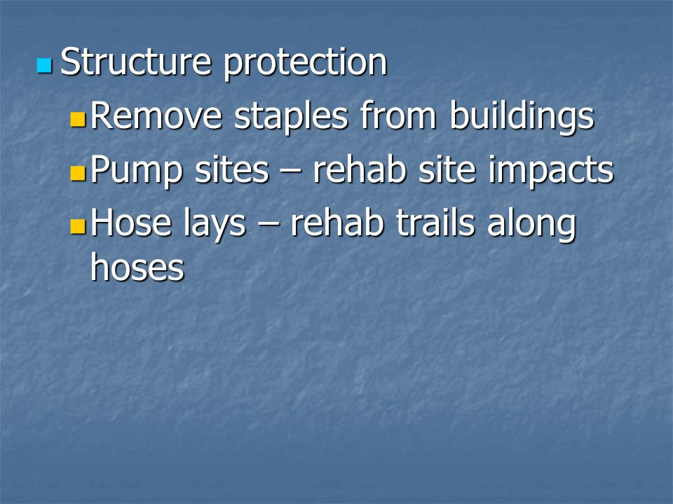 Structure protection Structure protection Remove staples from buildings Remove staples from buildings Pump sites – rehab site impacts Pump sites – rehab site impacts Hose lays – rehab trails along hoses Hose lays – rehab trails along hoses