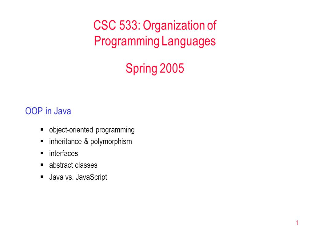 1 CSC 533: Organization of Programming Languages Spring 2005 OOP in Java  object-oriented programming  inheritance & polymorphism  interfaces  abstract classes  Java vs.