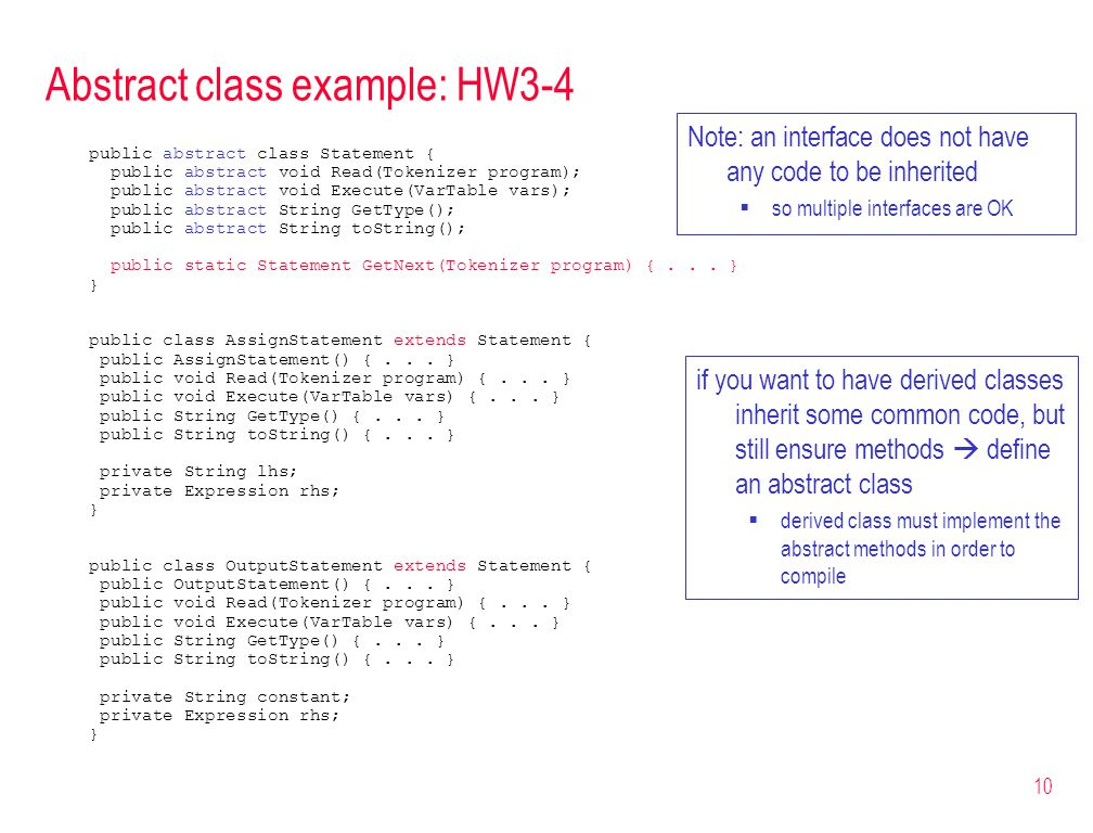 10 Abstract class example: HW3-4 public abstract class Statement { public abstract void Read(Tokenizer program); public abstract void Execute(VarTable