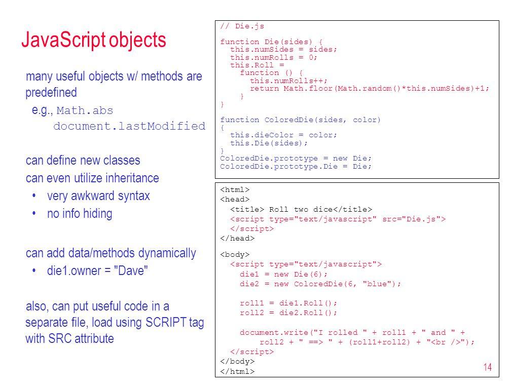 14 JavaScript objects // Die.js function Die(sides) { this.numSides = sides; this.numRolls = 0; this.Roll = function () { this.numRolls++; return Math