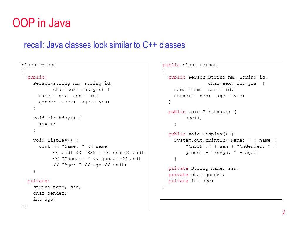 2 OOP in Java recall: Java classes look similar to C++ classes public class Person { public Person(String nm, String id, char sex, int yrs) { name = n