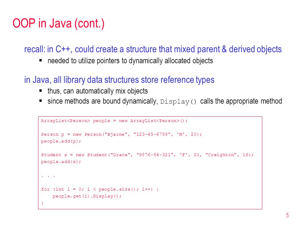 5 OOP in Java (cont.) ArrayList people = new ArrayList (); Person p = new Person( Bjarne , 123-45-6789 , M , 20); people.add(p); Student s = new Student( Grace , 9876-54-321 , F , 21, Creighton , 16); people.add(s);...