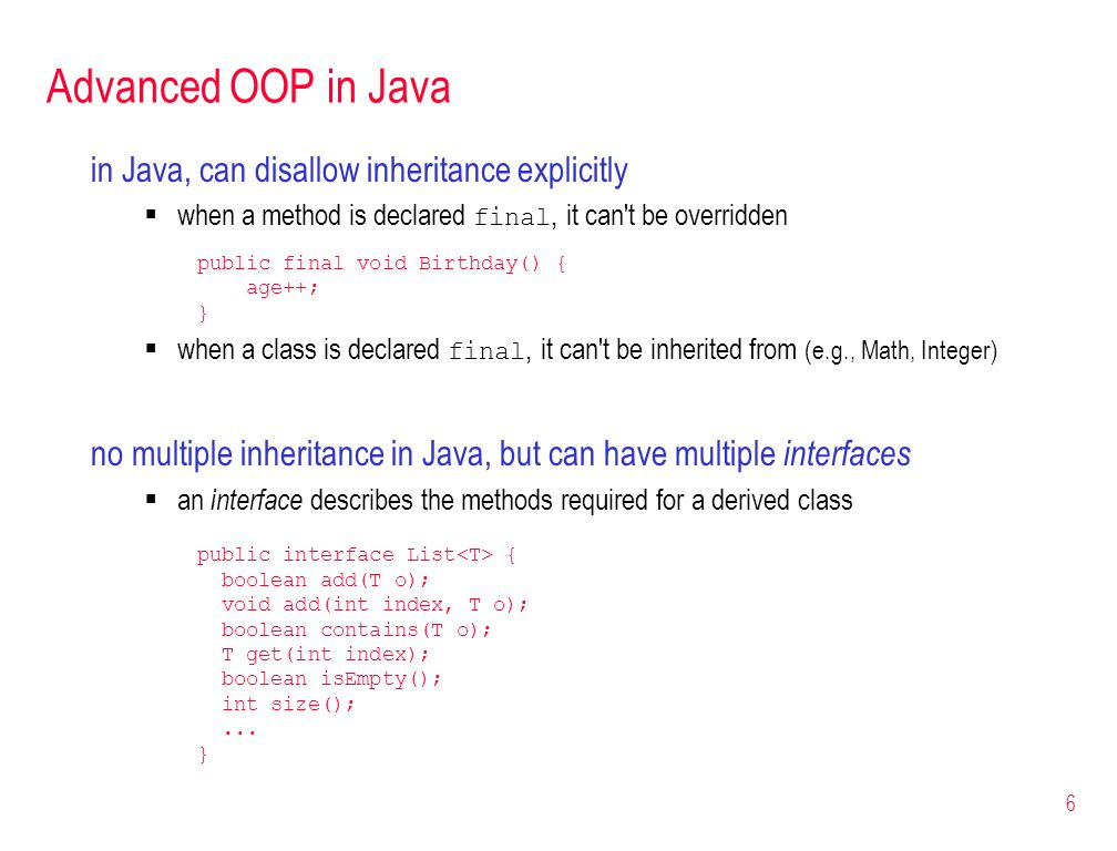 6 Advanced OOP in Java in Java, can disallow inheritance explicitly  when a method is declared final, it can t be overridden public final void Birthday() { age++; }  when a class is declared final, it can t be inherited from (e.g., Math, Integer) no multiple inheritance in Java, but can have multiple interfaces  an interface describes the methods required for a derived class public interface List { boolean add(T o); void add(int index, T o); boolean contains(T o); T get(int index); boolean isEmpty(); int size();...